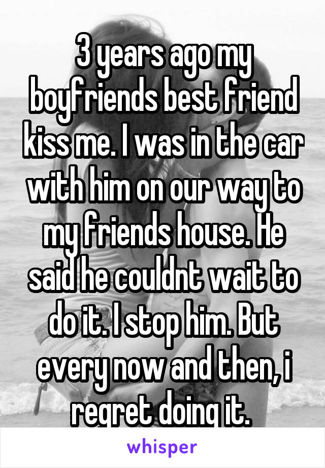 3 years ago my boyfriends best friend kiss me. I was in the car with him on our way to my friends house. He said he couldnt wait to do it. I stop him. But every now and then, i regret doing it.