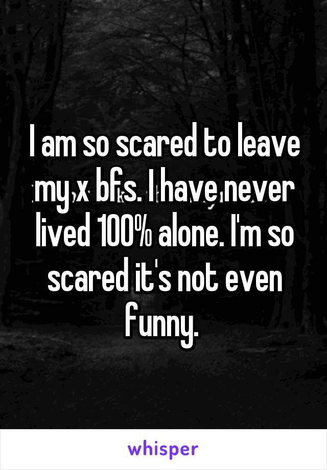 I am so scared to leave my x bfs. I have never lived 100% alone. I'm so scared it's not even funny.