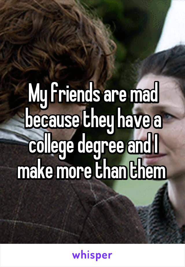 My friends are mad because they have a college degree and I make more than them