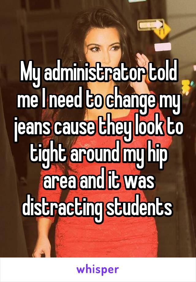 My administrator told me I need to change my jeans cause they look to tight around my hip area and it was distracting students