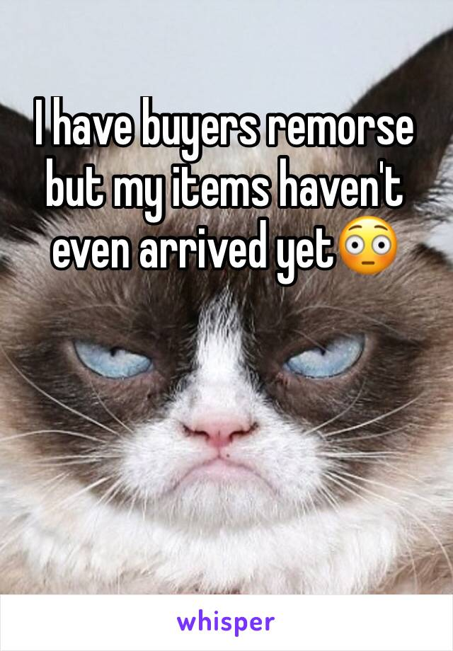 I have buyers remorse but my items haven't even arrived yet😳