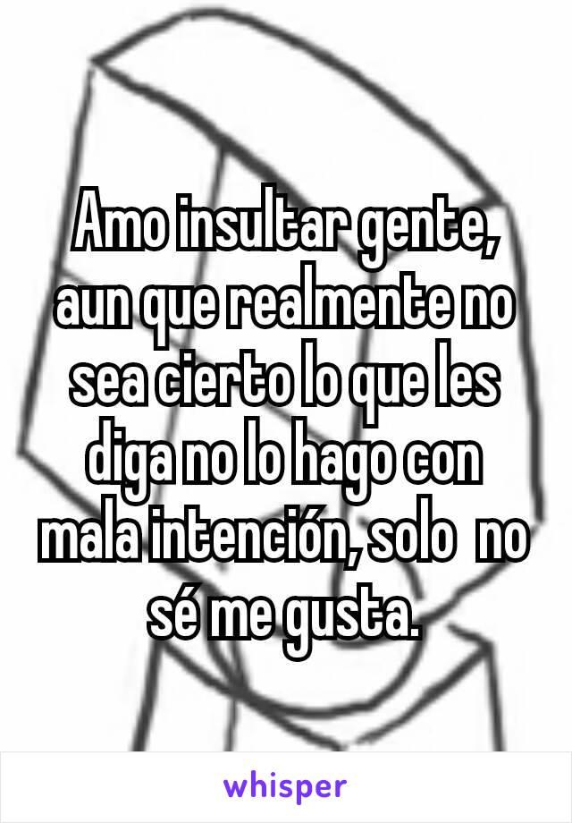 Amo insultar gente, aun que realmente no sea cierto lo que les diga no lo hago con mala intención, solo  no sé me gusta.