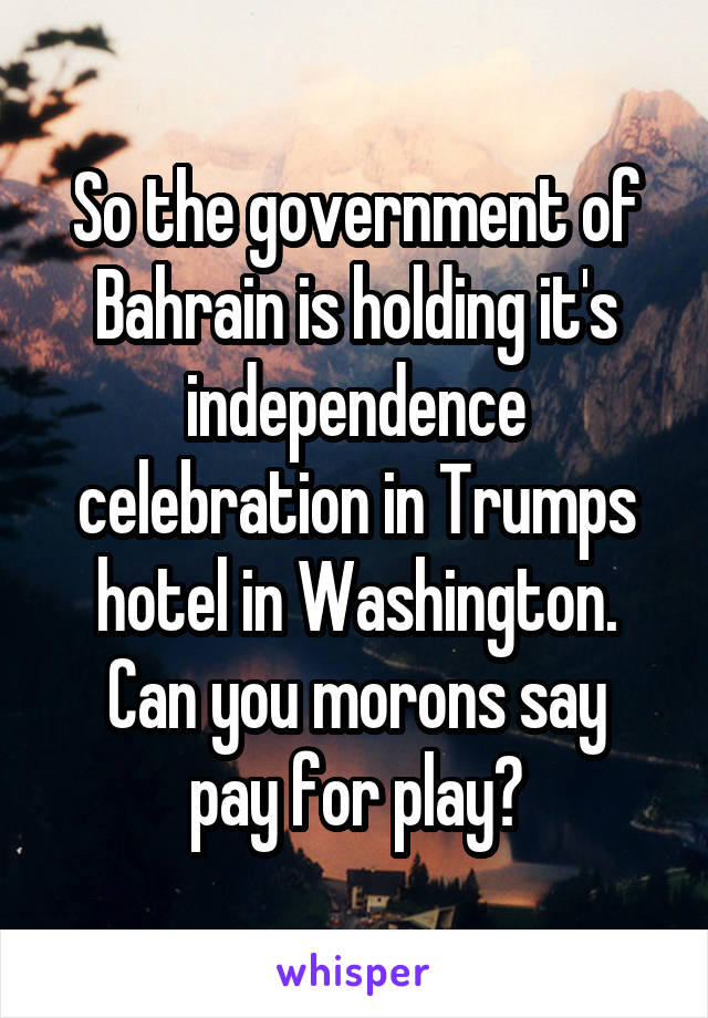 So the government of Bahrain is holding it's independence celebration in Trumps hotel in Washington. Can you morons say pay for play?