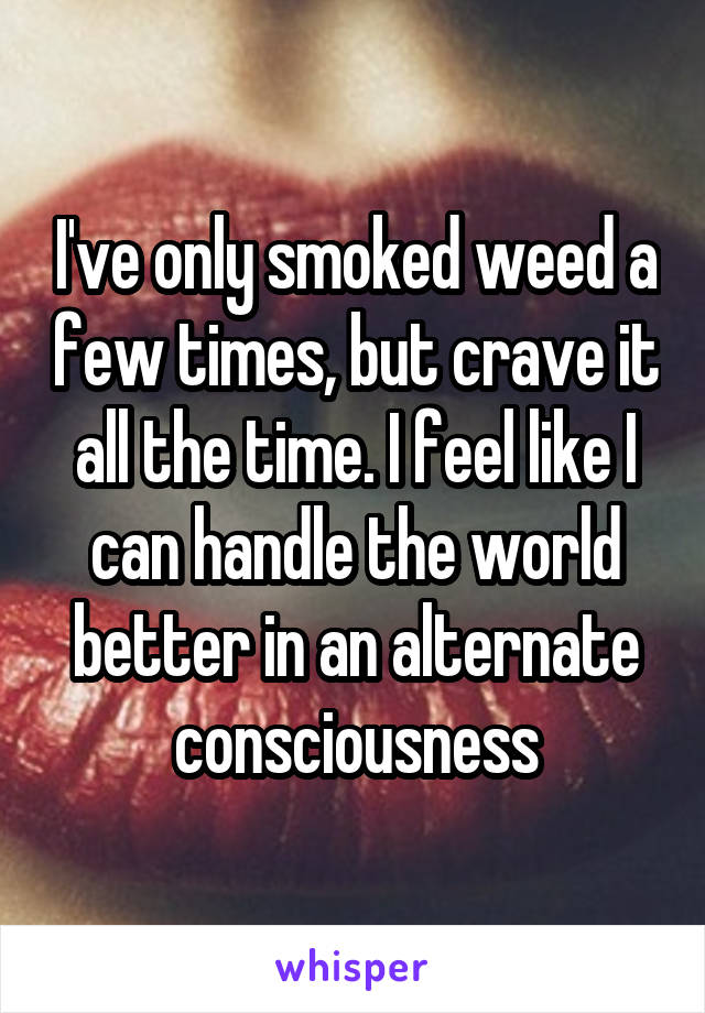 I've only smoked weed a few times, but crave it all the time. I feel like I can handle the world better in an alternate consciousness