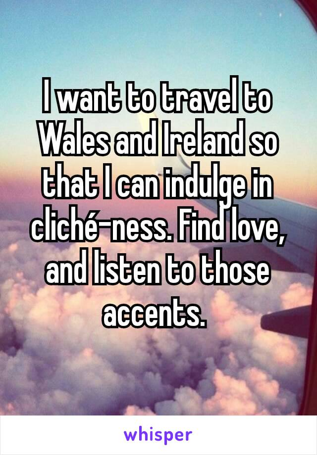 I want to travel to Wales and Ireland so that I can indulge in cliché-ness. Find love, and listen to those accents.