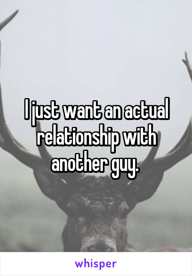 I just want an actual relationship with another guy.