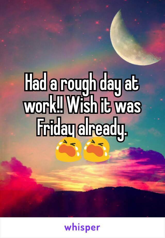 Had a rough day at work!! Wish it was Friday already. 😭😭