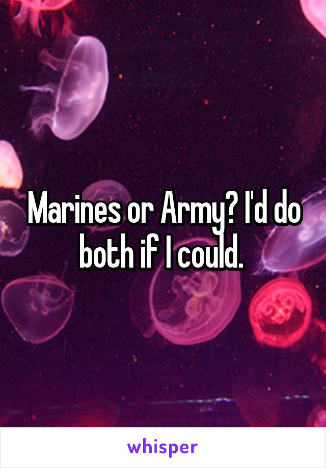 Marines or Army? I'd do both if I could.