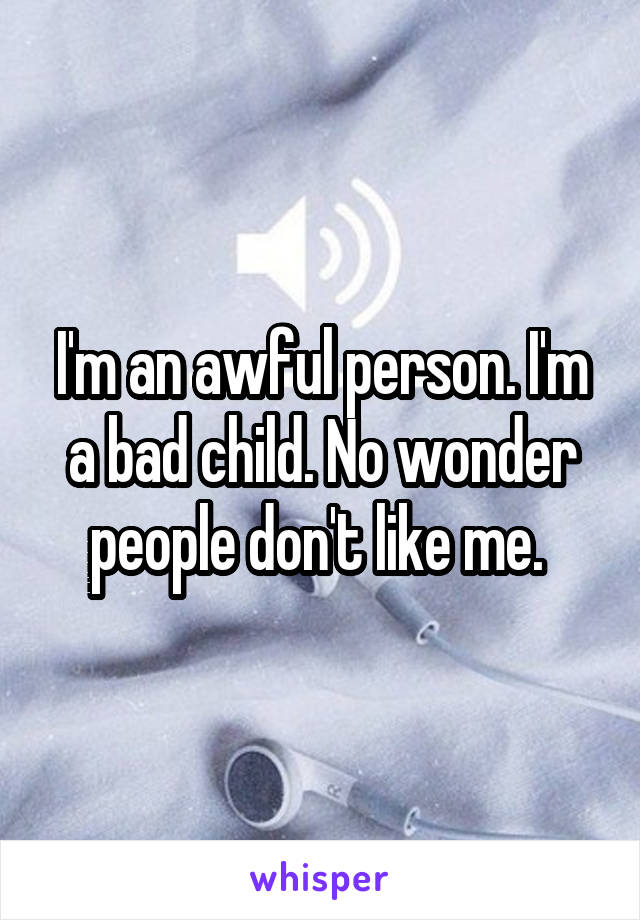 I'm an awful person. I'm a bad child. No wonder people don't like me.