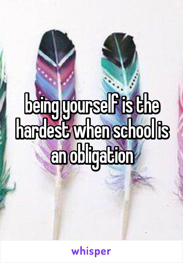 being yourself is the hardest when school is an obligation