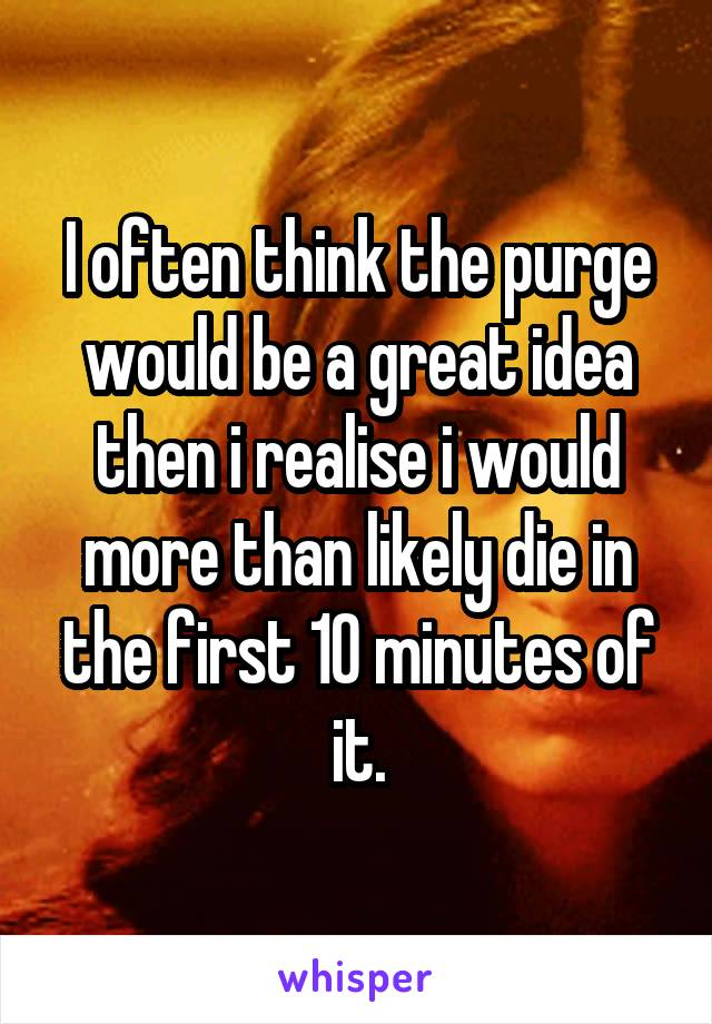 I often think the purge would be a great idea then i realise i would more than likely die in the first 10 minutes of it.
