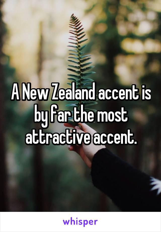 A New Zealand accent is by far the most attractive accent.