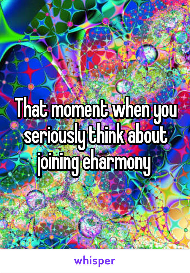 That moment when you seriously think about joining eharmony