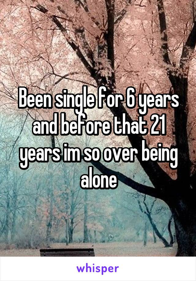 Been single for 6 years and before that 21 years im so over being alone