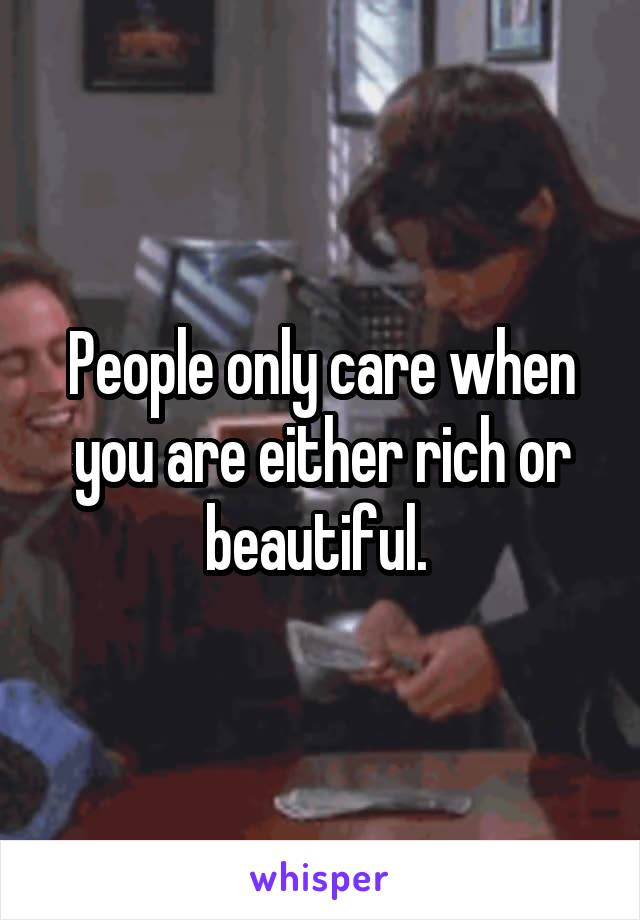 People only care when you are either rich or beautiful.