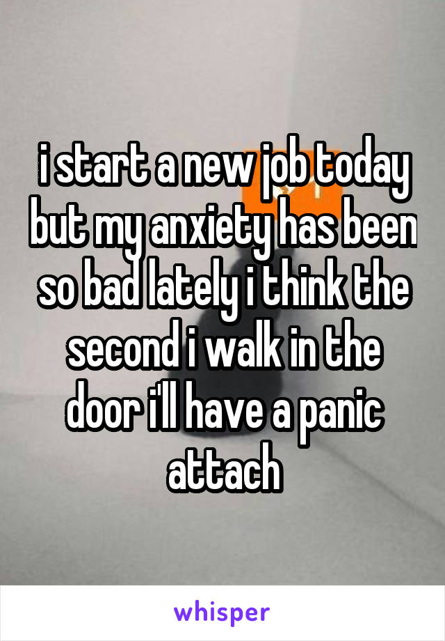 i start a new job today but my anxiety has been so bad lately i think the second i walk in the door i'll have a panic attach