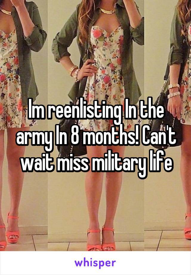 Im reenlisting In the army In 8 months! Can't wait miss military life