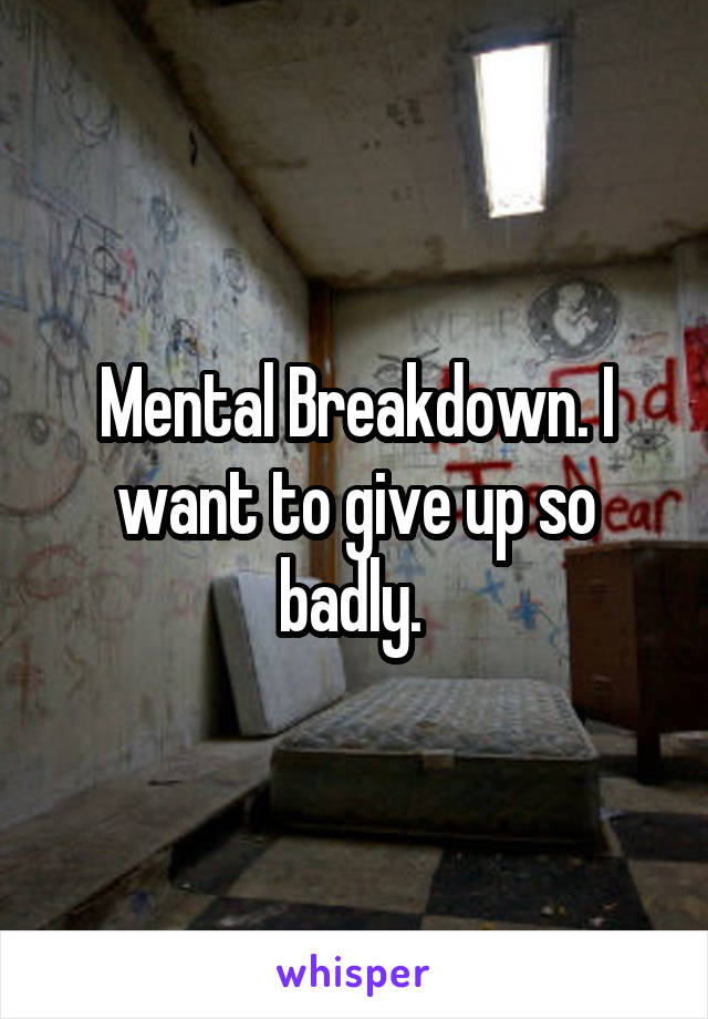 Mental Breakdown. I want to give up so badly.
