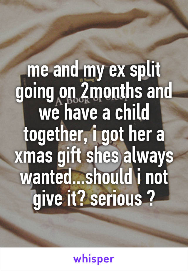 me and my ex split going on 2months and we have a child together, i got her a xmas gift shes always wanted...should i not give it? serious ?