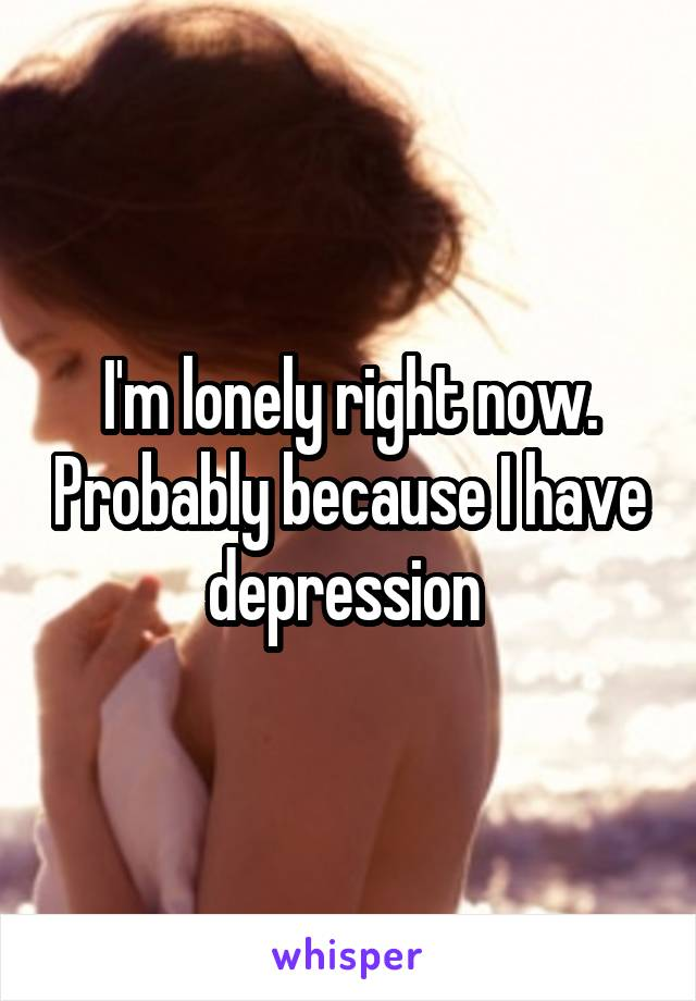 I'm lonely right now. Probably because I have depression