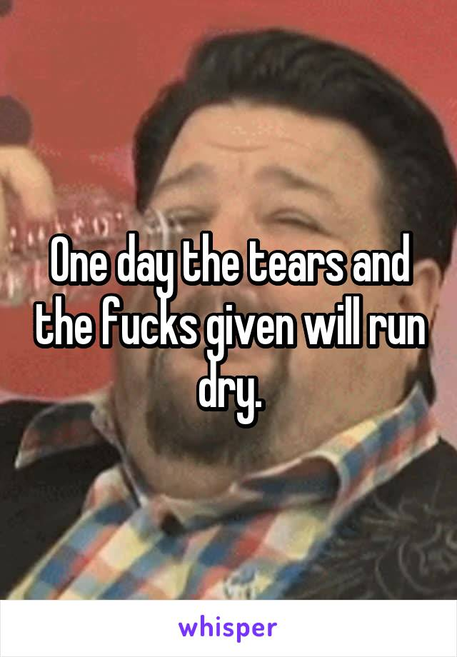 One day the tears and the fucks given will run dry.