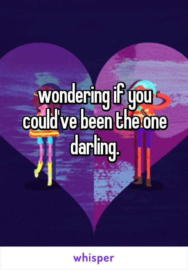 wondering if you could've been the one darling.