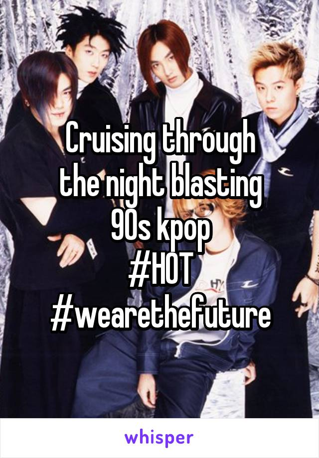 Cruising through the night blasting 90s kpop #HOT #wearethefuture