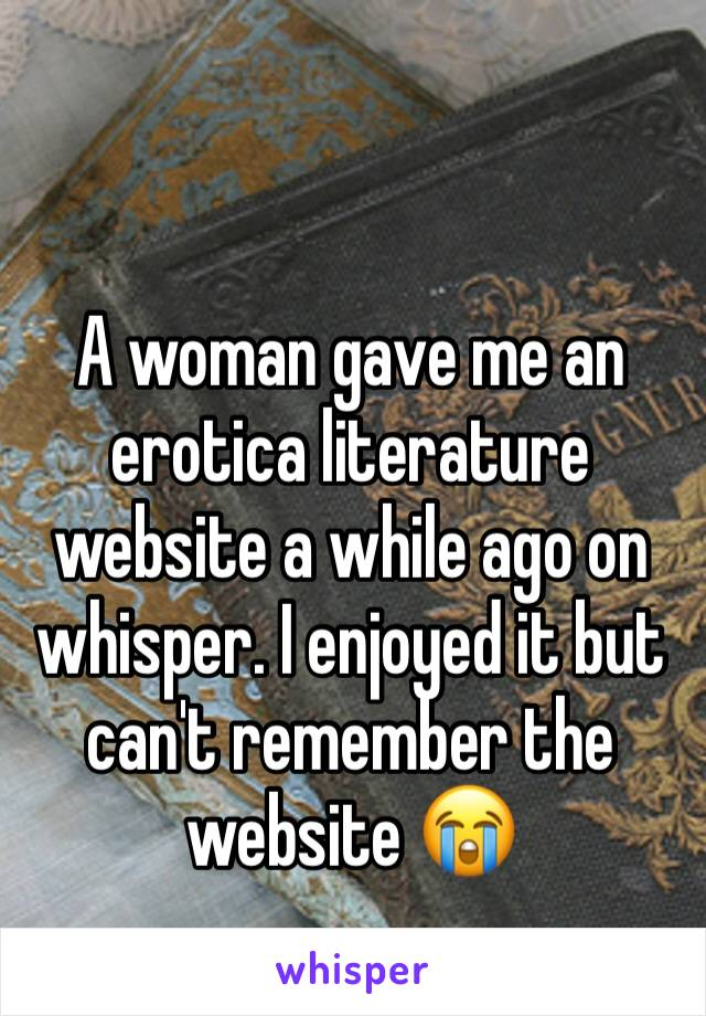A woman gave me an erotica literature website a while ago on whisper. I enjoyed it but can't remember the website 😭