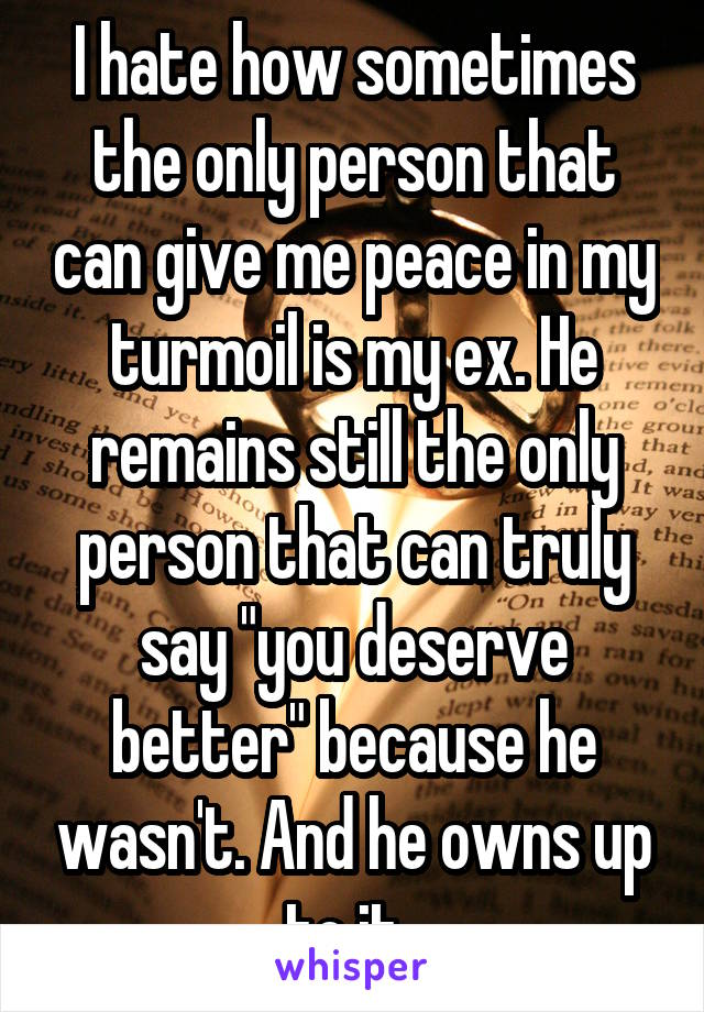 "I hate how sometimes the only person that can give me peace in my turmoil is my ex. He remains still the only person that can truly say ""you deserve better"" because he wasn't. And he owns up to it."