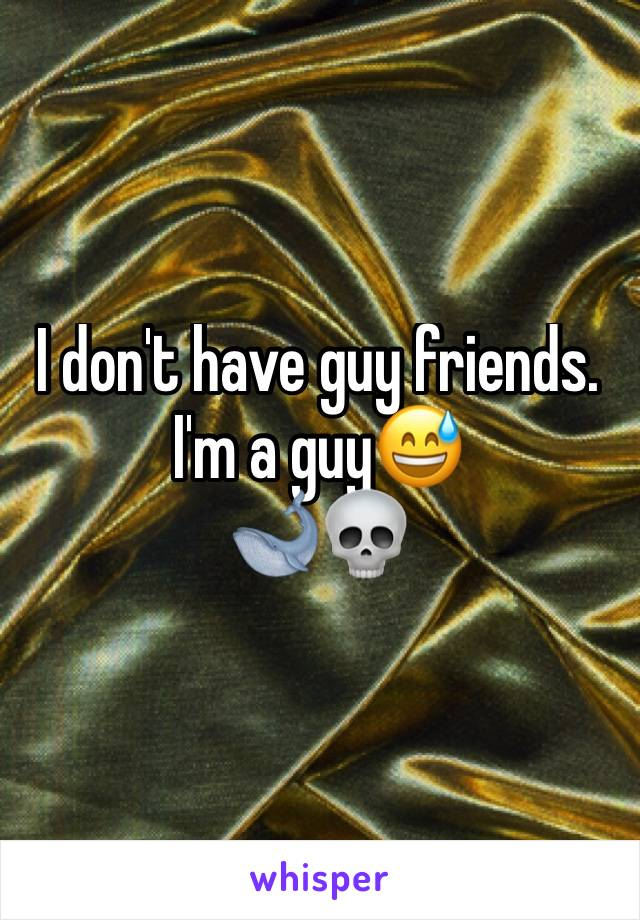 I don't have guy friends. I'm a guy😅 🐋💀