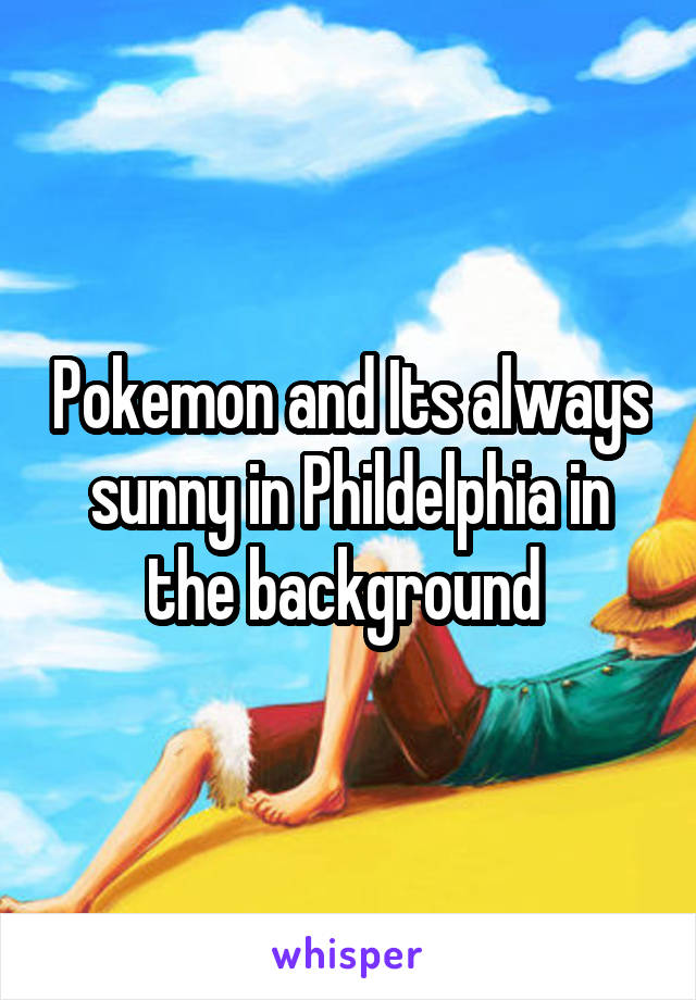 Pokemon and Its always sunny in Phildelphia in the background