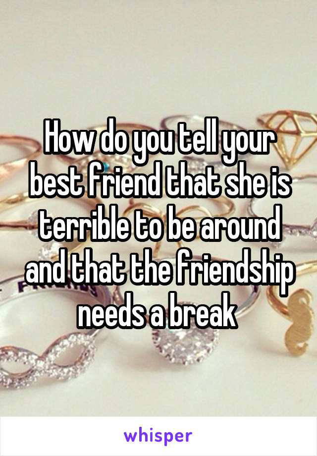 How do you tell your best friend that she is terrible to be around and that the friendship needs a break