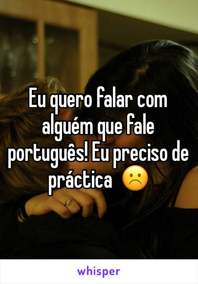 Eu quero falar com alguém que fale português! Eu preciso de práctica  ☹️️
