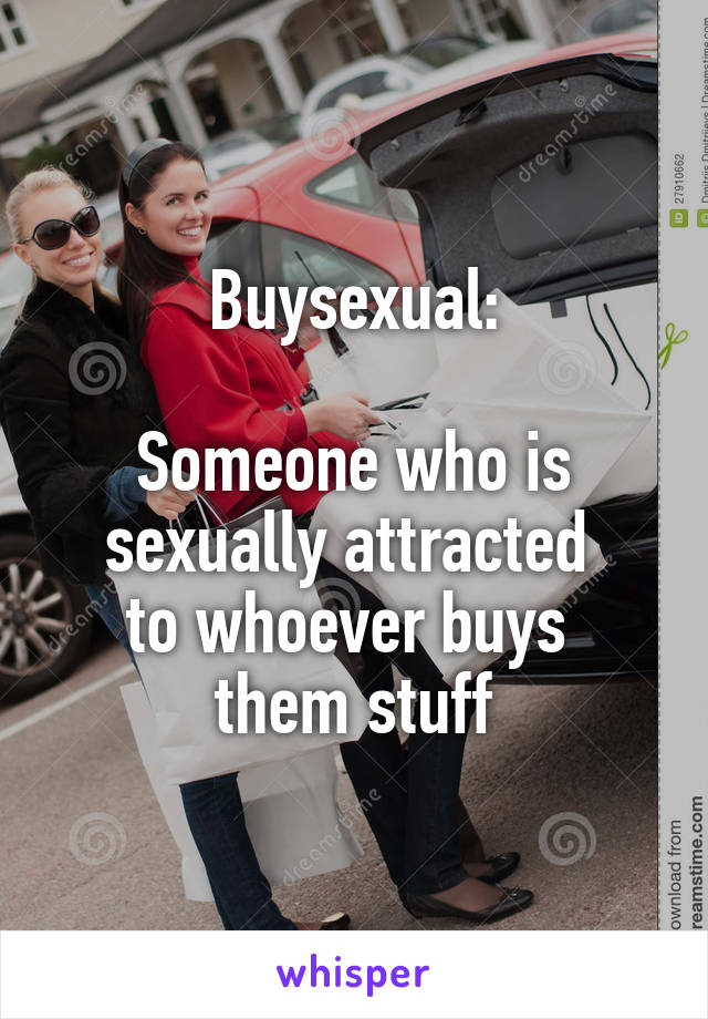 Buysexual:  Someone who is sexually attracted  to whoever buys  them stuff