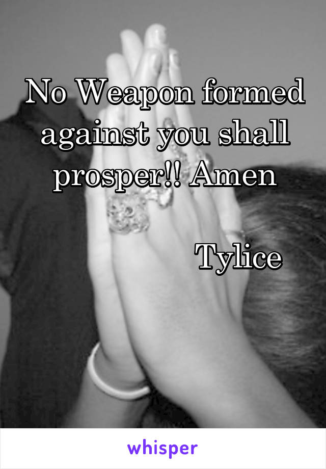 No Weapon formed against you shall prosper!! Amen                   Tylice