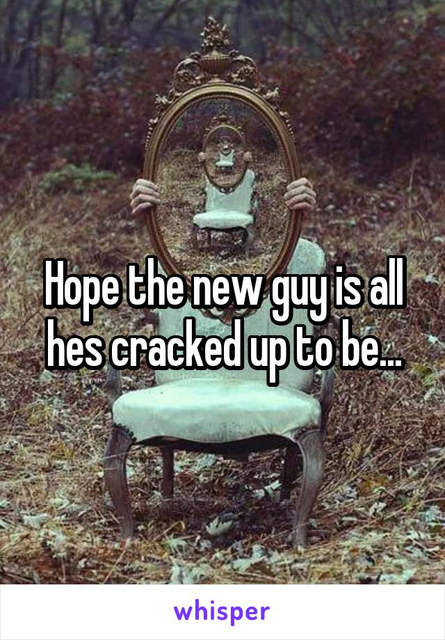 Hope the new guy is all hes cracked up to be...