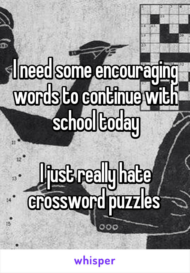 I need some encouraging words to continue with school today  I just really hate crossword puzzles