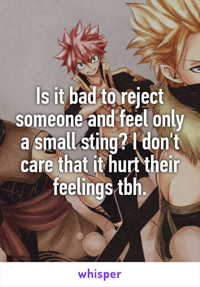 Is it bad to reject someone and feel only a small sting? I don't care that it hurt their feelings tbh.