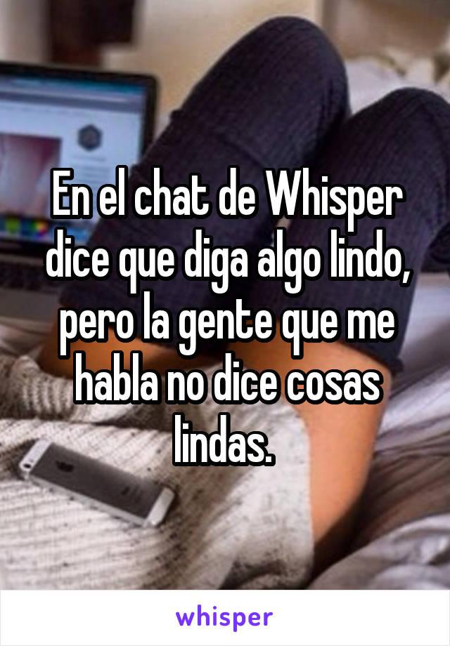 En el chat de Whisper dice que diga algo lindo, pero la gente que me habla no dice cosas lindas.