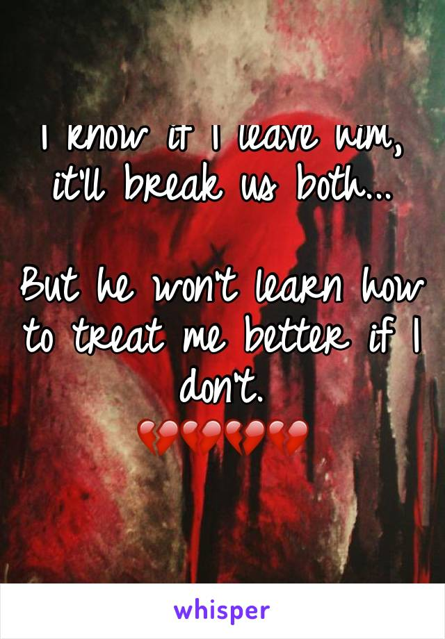 I know if I leave him, it'll break us both...   But he won't learn how to treat me better if I don't.  💔💔💔💔