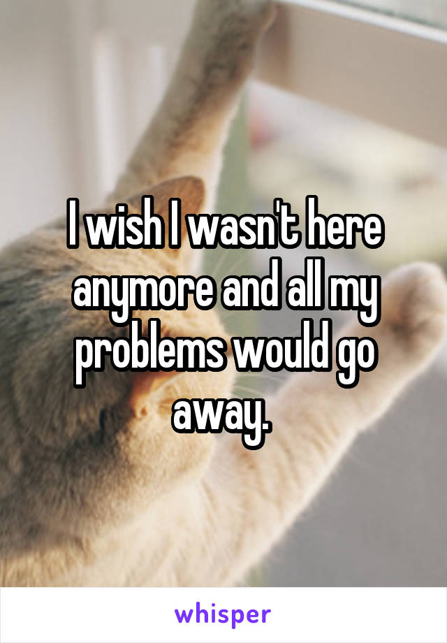 I wish I wasn't here anymore and all my problems would go away.