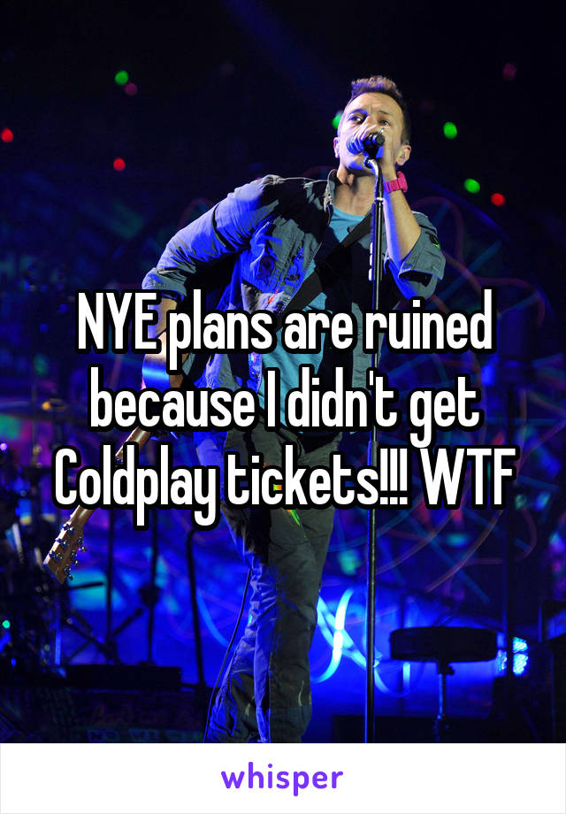 NYE plans are ruined because I didn't get Coldplay tickets!!! WTF