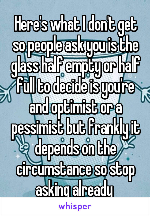 Here's what I don't get so people ask you is the glass half empty or half full to decide is you're and optimist or a pessimist but frankly it depends on the circumstance so stop asking already