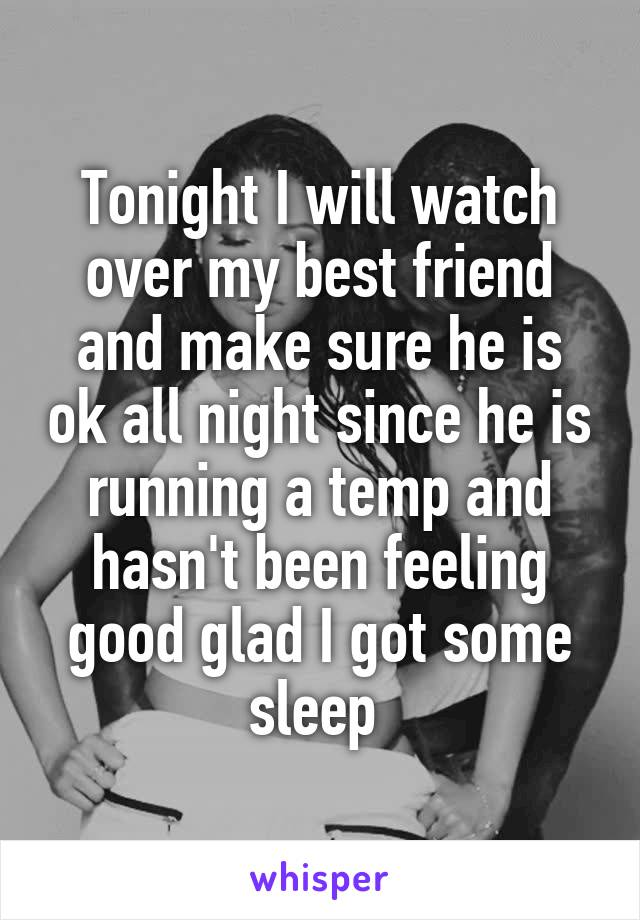 Tonight I will watch over my best friend and make sure he is ok all night since he is running a temp and hasn't been feeling good glad I got some sleep