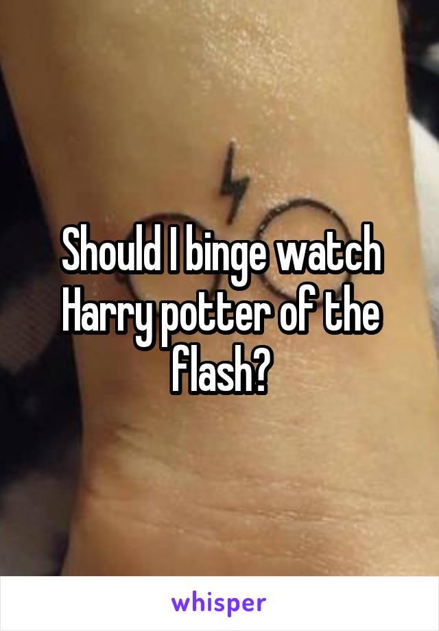Should I binge watch Harry potter of the flash?