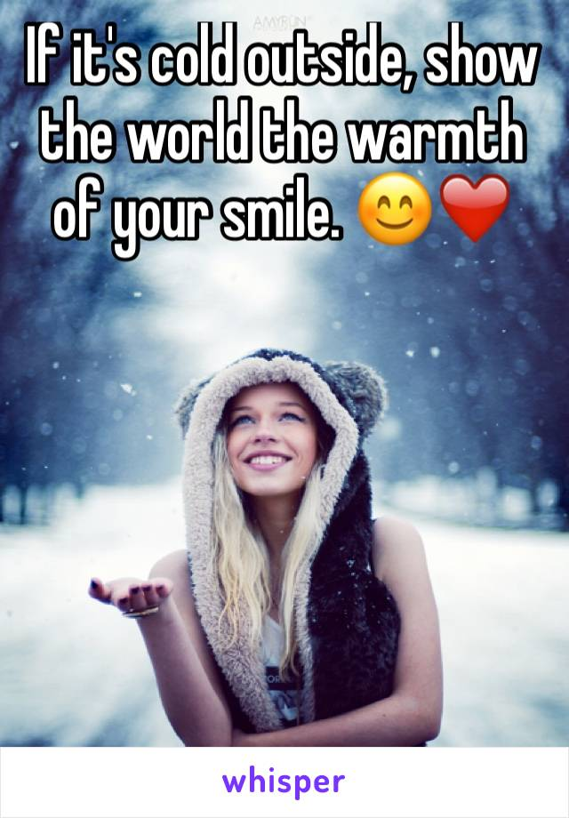 If it's cold outside, show the world the warmth of your smile. 😊❤️