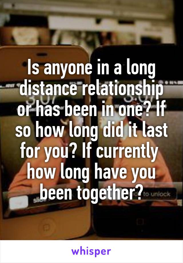 Is anyone in a long distance relationship or has been in one? If so how long did it last for you? If currently  how long have you been together?