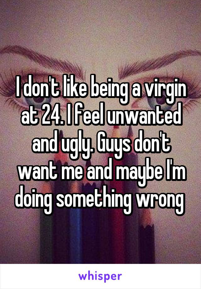 I don't like being a virgin at 24. I feel unwanted and ugly. Guys don't want me and maybe I'm doing something wrong