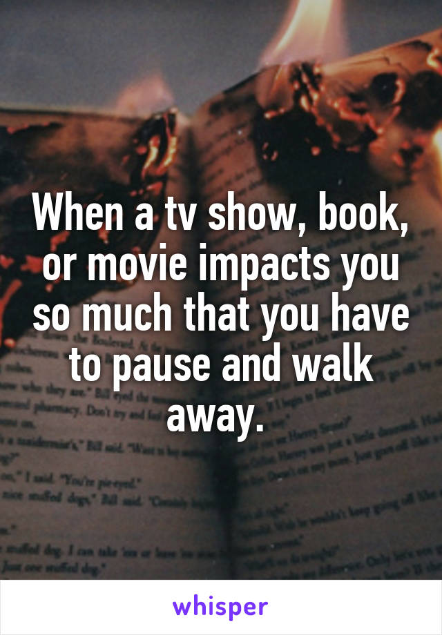 When a tv show, book, or movie impacts you so much that you have to pause and walk away.