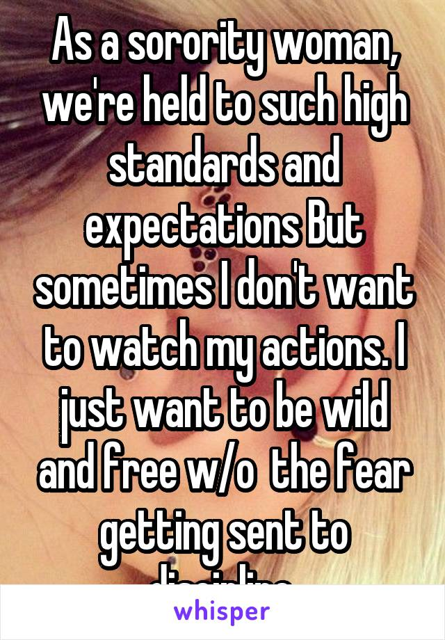 As a sorority woman, we're held to such high standards and expectations But sometimes I don't want to watch my actions. I just want to be wild and free w/o  the fear getting sent to discipline.